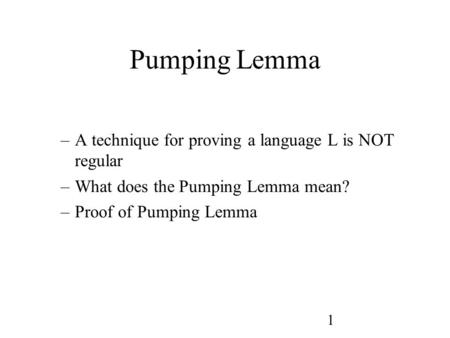 1 Pumping Lemma –A technique for proving a language L is NOT regular –What does the Pumping Lemma mean? –Proof of Pumping Lemma.
