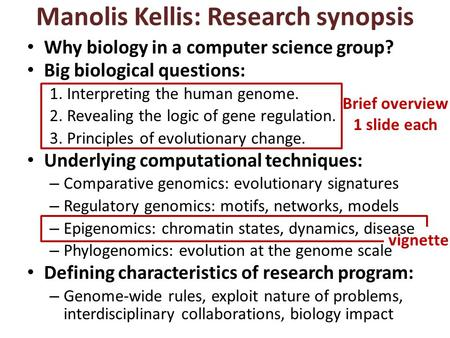 Manolis Kellis: Research synopsis Brief overview 1 slide each vignette Why biology in a computer science group? Big biological questions: 1.Interpreting.