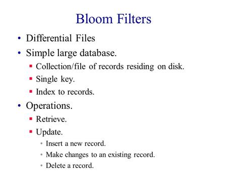 Bloom Filters Differential Files Simple large database.  Collection/file of records residing on disk.  Single key.  Index to records. Operations. 