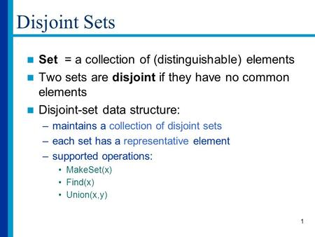 1 Disjoint Sets Set = a collection of (distinguishable) elements Two sets are disjoint if they have no common elements Disjoint-set data structure: –maintains.