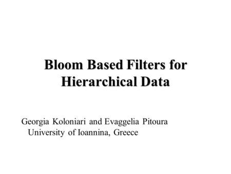 Bloom Based Filters for Hierarchical Data Georgia Koloniari and Evaggelia Pitoura University of Ioannina, Greece.
