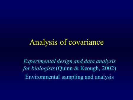 Analysis of covariance Experimental design and data analysis for biologists (Quinn & Keough, 2002) Environmental sampling and analysis.