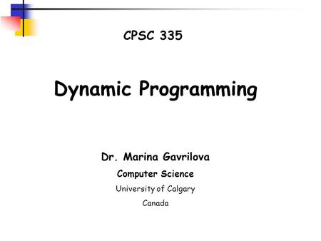 CPSC 335 Dynamic Programming Dr. Marina Gavrilova Computer Science University of Calgary Canada.