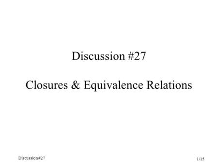 Discussion #27 Chapter 5, Sections 4.6-7 1/15 Discussion #27 Closures & Equivalence Relations.