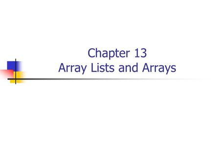 Chapter 13 Array Lists and Arrays. 2 ArrayList Basics Definition: An array list is a sequence of objects Construct an array List object, i.e. in the Purse.java.