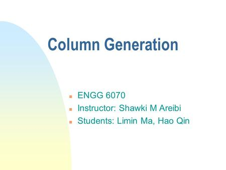 Column Generation n ENGG 6070 n Instructor: Shawki M Areibi n Students: Limin Ma, Hao Qin.