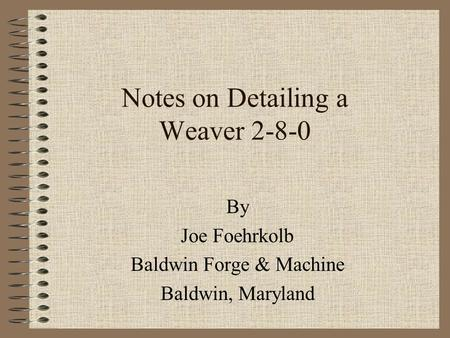 Notes on Detailing a Weaver 2-8-0 By Joe Foehrkolb Baldwin Forge & Machine Baldwin, Maryland.