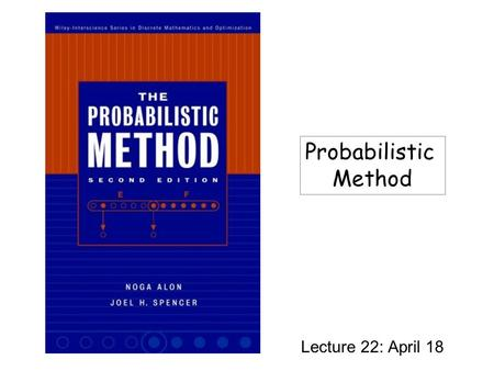 Lecture 22: April 18 Probabilistic Method. Why Randomness? Probabilistic method: Proving the existence of an object satisfying certain properties without.