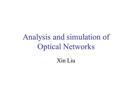 Analysis and simulation of Optical Networks Xin Liu.