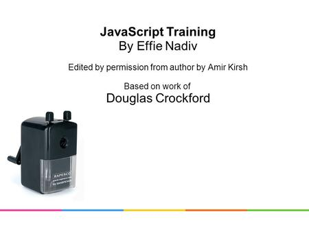 JavaScript Training By Effie Nadiv Edited by permission from author by Amir Kirsh Based on work of Douglas Crockford.