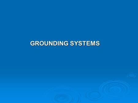 GROUNDING SYSTEMS GROUNDING SYSTEMS. The objective of a grounding system are: 1. To provide safety to personnel during normal and fault conditions by.