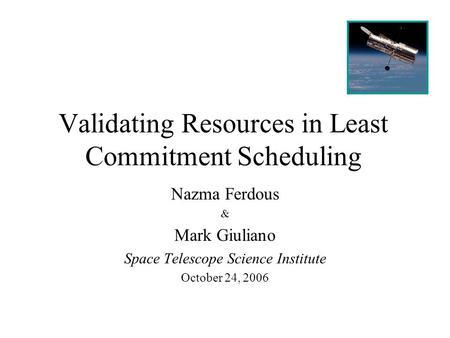 Validating Resources in Least Commitment Scheduling Nazma Ferdous & Mark Giuliano Space Telescope Science Institute October 24, 2006.