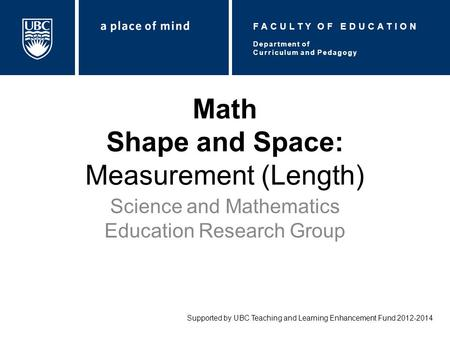 Math Shape and Space: Measurement (Length) Science and Mathematics Education Research Group Supported by UBC Teaching and Learning Enhancement Fund 2012-2014.