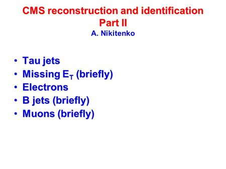 CMS reconstruction and identification Part II CMS reconstruction and identification Part II A. Nikitenko Tau jetsTau jets Missing E T (briefly)Missing.
