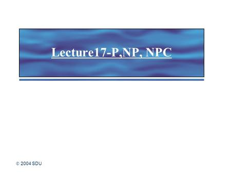  2004 SDU Lecture17-P,NP, NPC.  2004 SDU 2 1.Decision problem and language decision problem decision problem and language 2.P and NP Definitions of.