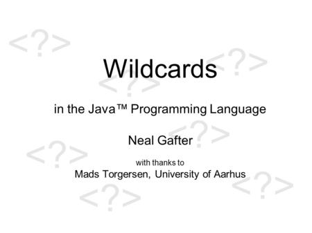 Wildcards in the Java™ Programming Language Neal Gafter with thanks to Mads Torgersen, University of Aarhus.