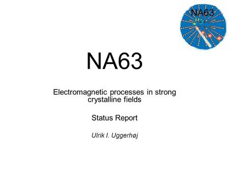 NA63 Electromagnetic processes in strong crystalline fields Status Report Ulrik I. Uggerhøj.