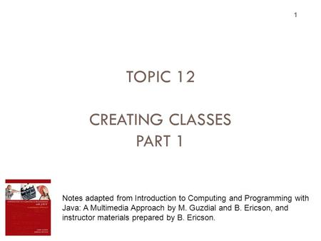TOPIC 12 CREATING CLASSES PART 1 1 Notes adapted from Introduction to Computing and Programming with Java: A Multimedia Approach by M. Guzdial and B. Ericson,