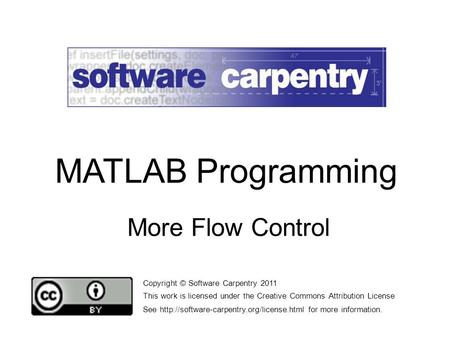 More Flow Control Copyright © Software Carpentry 2011 This work is licensed under the Creative Commons Attribution License See