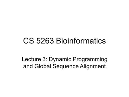 CS 5263 Bioinformatics Lecture 3: Dynamic Programming and Global Sequence Alignment.