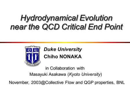 Duke University Chiho NONAKA in Collaboration with Masayuki Asakawa (Kyoto University) Hydrodynamical Evolution near the QCD Critical End Point November,