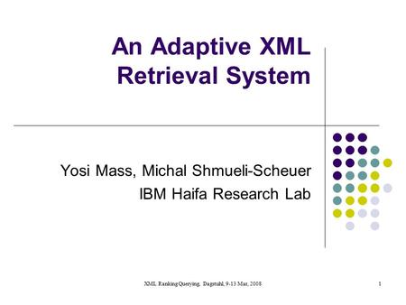 XML Ranking Querying, Dagstuhl, 9-13 Mar, 20081 An Adaptive XML Retrieval System Yosi Mass, Michal Shmueli-Scheuer IBM Haifa Research Lab.