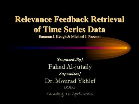 Relevance Feedback Retrieval of Time Series Data Eamonn J. Keogh & Michael J. Pazzani Prepared By/ Fahad Al-jutaily Supervisor/ Dr. Mourad Ykhlef IS531.