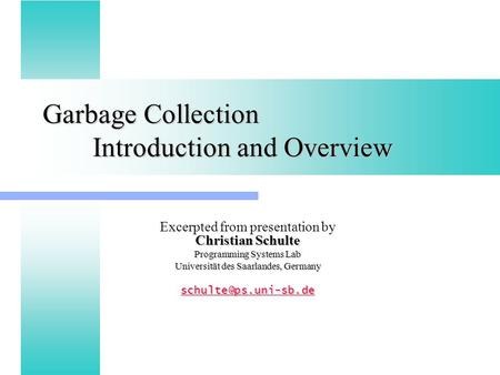 Garbage Collection Introduction and Overview Christian Schulte Excerpted from presentation by Christian Schulte Programming Systems Lab Universität des.