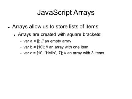 JavaScript Arrays Arrays allow us to store lists of items Arrays are created with square brackets:  var a = []; // an empty array  var b = [10]; // an.