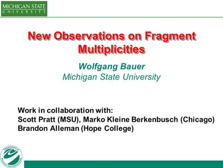 New Observations on Fragment Multiplicities Wolfgang Bauer Michigan State University Work in collaboration with: Scott Pratt (MSU), Marko Kleine Berkenbusch.