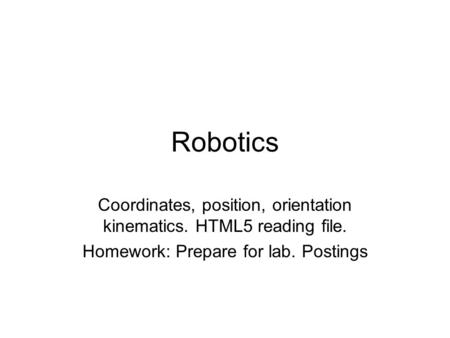 Robotics Coordinates, position, orientation kinematics. HTML5 reading file. Homework: Prepare for lab. Postings.