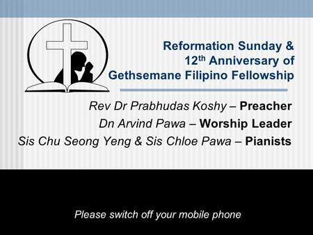 Reformation Sunday & 12 th Anniversary of Gethsemane Filipino Fellowship Rev Dr Prabhudas Koshy – Preacher Dn Arvind Pawa – Worship Leader Sis Chu Seong.