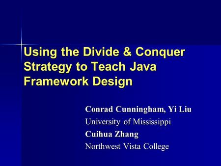 Using the Divide & Conquer Strategy to Teach Java Framework Design Conrad Cunningham, Yi Liu University of Mississippi Cuihua Zhang Northwest Vista College.