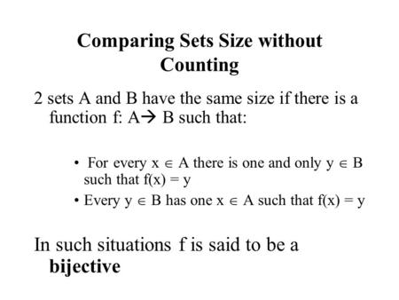 Comparing Sets Size without Counting 2 sets A and B have the same size if there is a function f: A  B such that: For every x  A there is one and only.