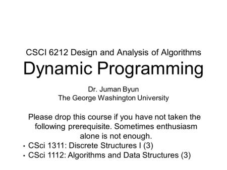 CSCI 6212 Design and Analysis of Algorithms Dynamic Programming Dr. Juman Byun The George Washington University Please drop this course if you have not.