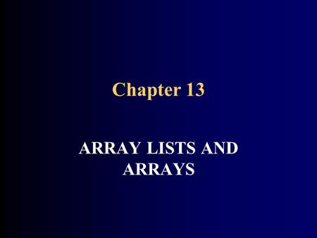 Chapter 13 ARRAY LISTS AND ARRAYS. CHAPTER GOALS To become familiar with using array lists to collect objects To learn about common array algorithms To.