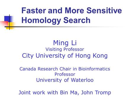 Ming Li Visiting Professor City University of Hong Kong Canada Research Chair in Bioinformatics Professor University of Waterloo Joint work with Bin Ma,