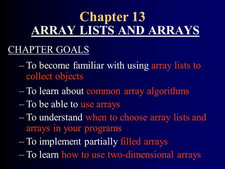 Chapter 13 ARRAY LISTS AND ARRAYS CHAPTER GOALS –To become familiar with using array lists to collect objects –To learn about common array algorithms –To.