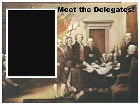 Meet the Delegates! WITH THE NATIONS MANY PROBLEMS MANY PEOPLE BEGAN TO CRITICIZE THE ARTICLES WEALTHY INDIVIDUALS FEARED ANARCHY & REVOLUTION THEY CALL.