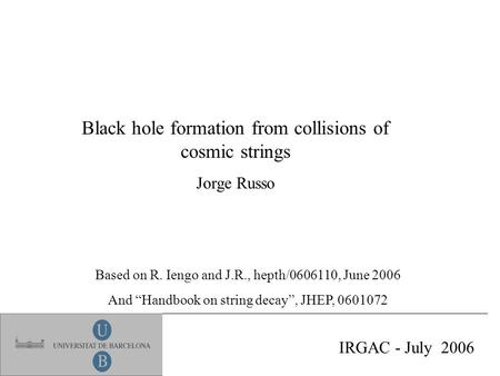 "Black hole formation from collisions of cosmic strings Jorge Russo IRGAC - July 2006 Based on R. Iengo and J.R., hepth/0606110, June 2006 And ""Handbook."