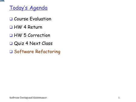 Software Testing and Maintenance 1 Today's Agenda  Course Evaluation  HW 4 Return  HW 5 Correction  Quiz 4 Next Class  Software Refactoring.