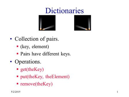 Dictionaries Collection of pairs.  (key, element)  Pairs have different keys. Operations.  get(theKey)  put(theKey, theElement)  remove(theKey) 5/2/20151.