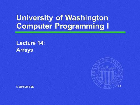 O-1 University of Washington Computer Programming I Lecture 14: Arrays © 2000 UW CSE.