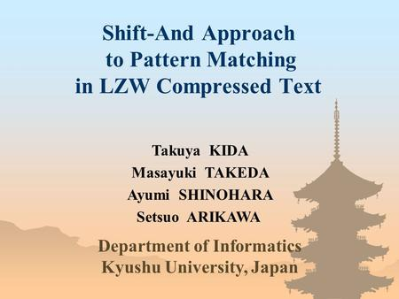 Shift-And Approach to Pattern Matching in LZW Compressed Text Takuya KIDA Department of Informatics Kyushu University, Japan Masayuki TAKEDA Ayumi SHINOHARA.
