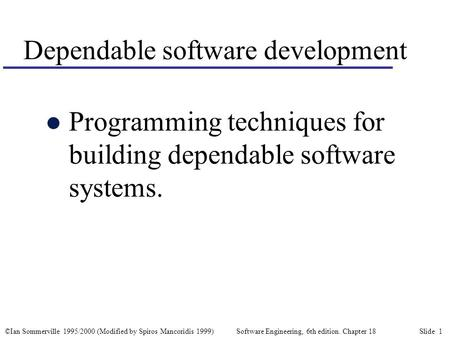 ©Ian Sommerville 1995/2000 (Modified by Spiros Mancoridis 1999) Software Engineering, 6th edition. Chapter 18 Slide 1 Dependable software development l.