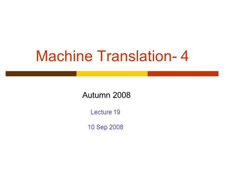 Machine Translation- 4 Autumn 2008 Lecture 19 10 Sep 2008.
