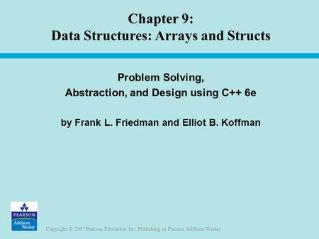 Copyright © 2007 Pearson Education, Inc. Publishing as Pearson Addison-Wesley Chapter 9: Data Structures: Arrays and Structs Problem Solving, Abstraction,