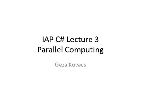 IAP C# Lecture 3 Parallel Computing Geza Kovacs. Sequential Execution So far, all our code has been executing instructions one after another, on a single.