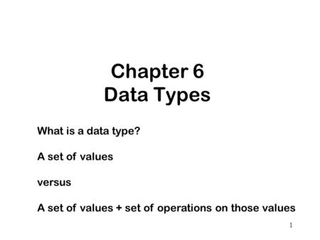 1 Chapter 6 Data Types What is a data type? A set of values versus A set of values + set of operations on those values.