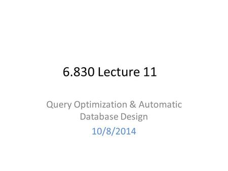 6.830 Lecture 11 Query Optimization & Automatic Database Design 10/8/2014.